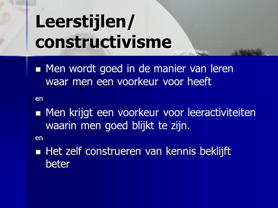 Leerstijlen/ constructivisme Men wordt goed in de manier van leren waar men een voorkeur voor heeft en Men krijgt een voorkeur voor leeractiviteiten w