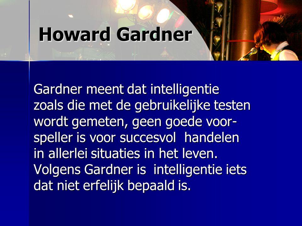 Howard Gardner Gardner meent dat intelligentie zoals die met de gebruikelijke testen wordt gemeten, geen goede voor- speller is voor succesvol handele