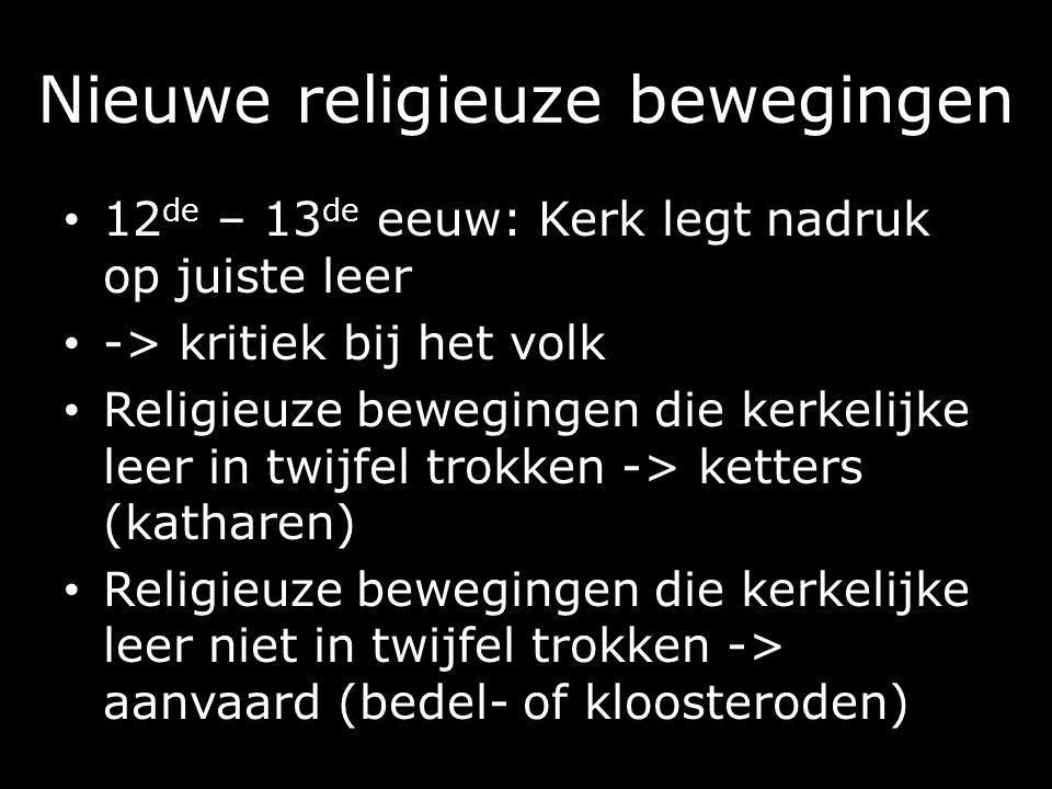 Nieuwe religieuze bewegingen 12 de – 13 de eeuw: Kerk legt nadruk op juiste leer -> kritiek bij het volk Religieuze bewegingen die kerkelijke leer in twijfel trokken -> ketters (katharen) Religieuze bewegingen die kerkelijke leer niet in twijfel trokken -> aanvaard (bedel- of kloosteroden)