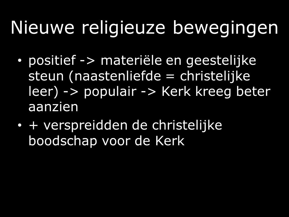 Nieuwe religieuze bewegingen positief -> materiële en geestelijke steun (naastenliefde = christelijke leer) -> populair -> Kerk kreeg beter aanzien + verspreidden de christelijke boodschap voor de Kerk