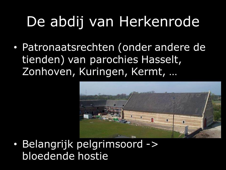 De abdij van Herkenrode Patronaatsrechten (onder andere de tienden) van parochies Hasselt, Zonhoven, Kuringen, Kermt, … Belangrijk pelgrimsoord -> bloedende hostie