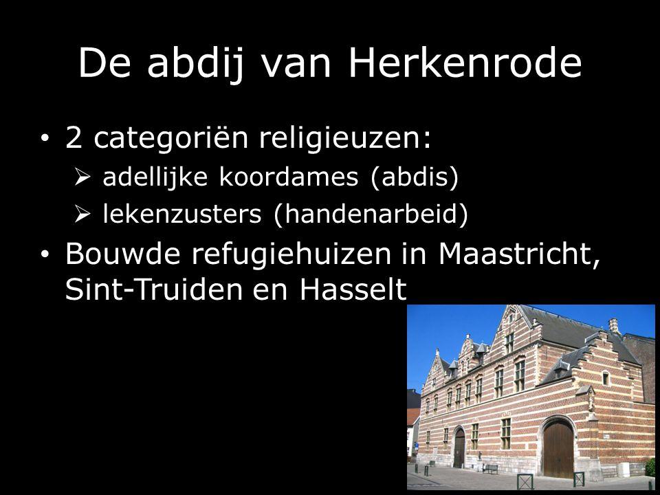 De abdij van Herkenrode 2 categoriën religieuzen:  adellijke koordames (abdis)  lekenzusters (handenarbeid) Bouwde refugiehuizen in Maastricht, Sint-Truiden en Hasselt