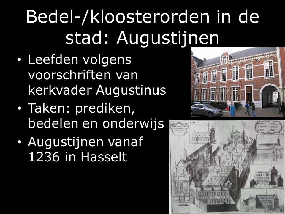 Bedel-/kloosterorden in de stad: Augustijnen Leefden volgens voorschriften van kerkvader Augustinus Taken: prediken, bedelen en onderwijs Augustijnen vanaf 1236 in Hasselt