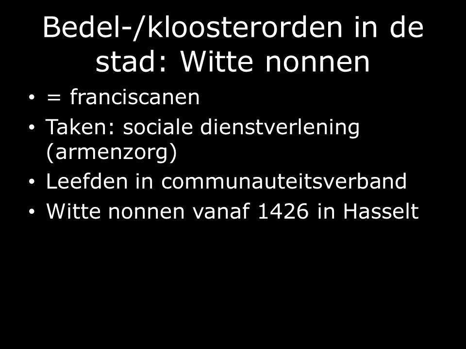 Bedel-/kloosterorden in de stad: Witte nonnen = franciscanen Taken: sociale dienstverlening (armenzorg) Leefden in communauteitsverband Witte nonnen vanaf 1426 in Hasselt