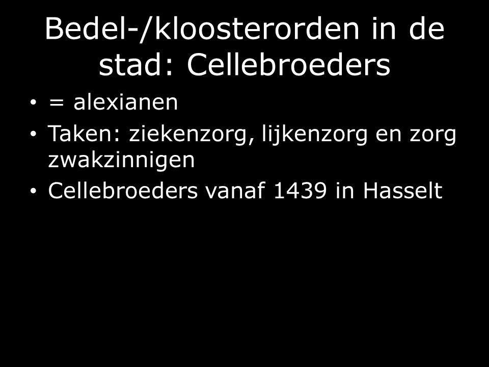Bedel-/kloosterorden in de stad: Cellebroeders = alexianen Taken: ziekenzorg, lijkenzorg en zorg zwakzinnigen Cellebroeders vanaf 1439 in Hasselt