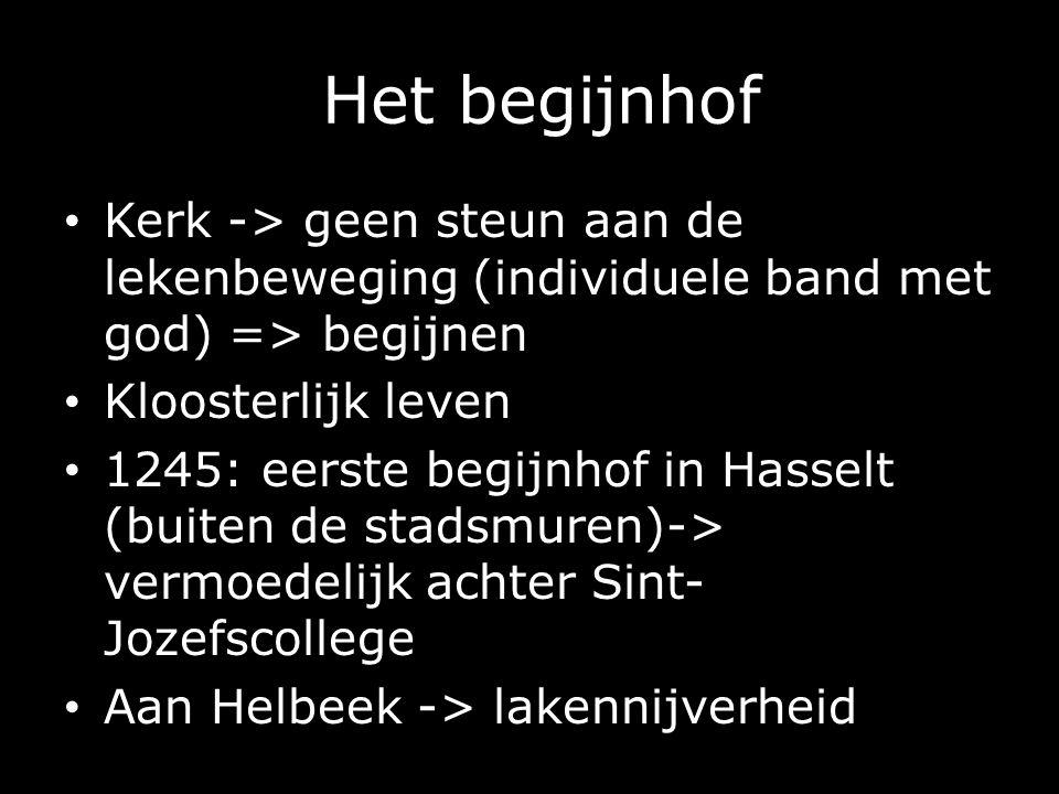 Het begijnhof Kerk -> geen steun aan de lekenbeweging (individuele band met god) => begijnen Kloosterlijk leven 1245: eerste begijnhof in Hasselt (buiten de stadsmuren)-> vermoedelijk achter Sint- Jozefscollege Aan Helbeek -> lakennijverheid