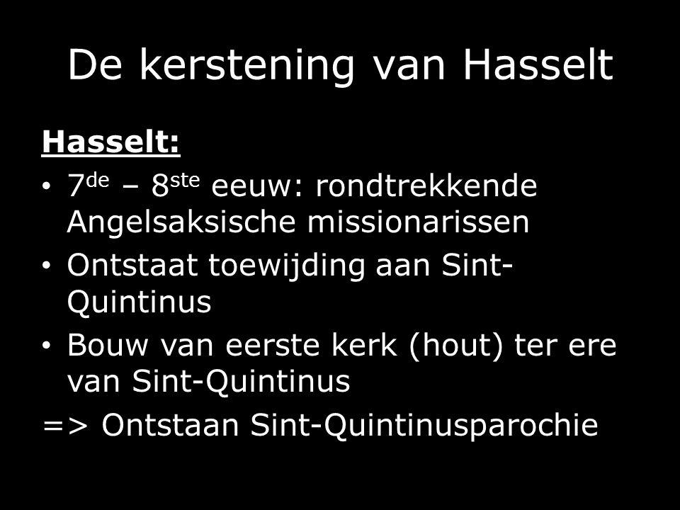Hasselt: 7 de – 8 ste eeuw: rondtrekkende Angelsaksische missionarissen Ontstaat toewijding aan Sint- Quintinus Bouw van eerste kerk (hout) ter ere van Sint-Quintinus => Ontstaan Sint-Quintinusparochie
