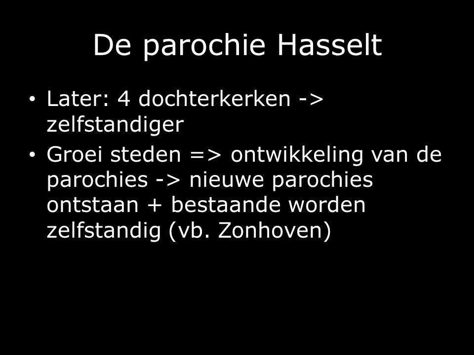 De parochie Hasselt Later: 4 dochterkerken -> zelfstandiger Groei steden => ontwikkeling van de parochies -> nieuwe parochies ontstaan + bestaande worden zelfstandig (vb.