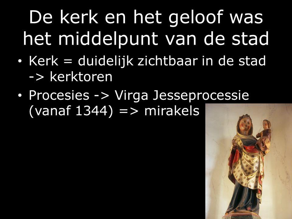 De kerk en het geloof was het middelpunt van de stad Kerk = duidelijk zichtbaar in de stad -> kerktoren Procesies -> Virga Jesseprocessie (vanaf 1344) => mirakels