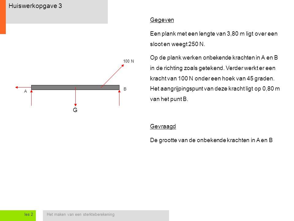 Het maken van een sterkteberekeningles 2 Huiswerkopgave 3 G A B Gegeven Een plank met een lengte van 3,80 m ligt over een sloot en weegt 250 N. Op de