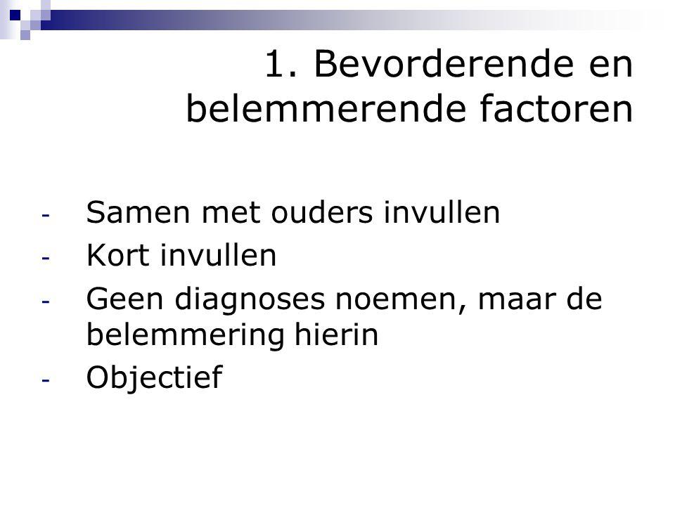 1. Bevorderende en belemmerende factoren - Samen met ouders invullen - Kort invullen - Geen diagnoses noemen, maar de belemmering hierin - Objectief
