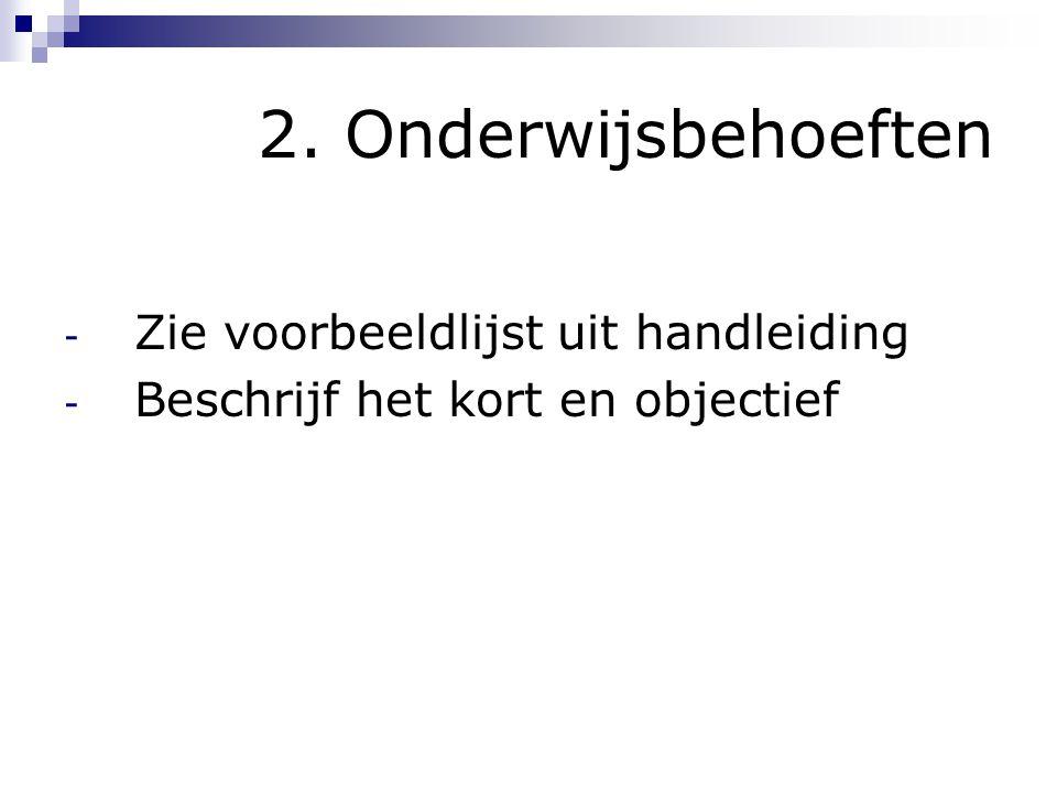 2. Onderwijsbehoeften - Zie voorbeeldlijst uit handleiding - Beschrijf het kort en objectief