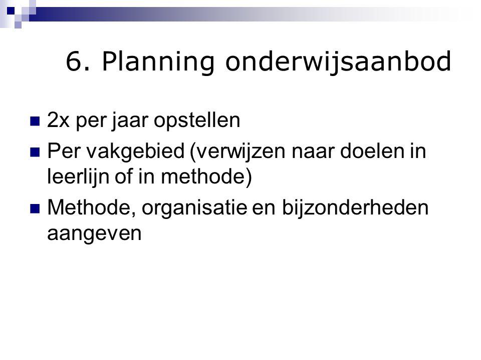 6. Planning onderwijsaanbod 2x per jaar opstellen Per vakgebied (verwijzen naar doelen in leerlijn of in methode) Methode, organisatie en bijzonderhed