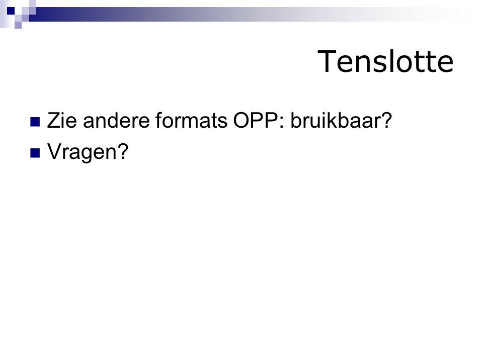 Tenslotte Zie andere formats OPP: bruikbaar? Vragen?