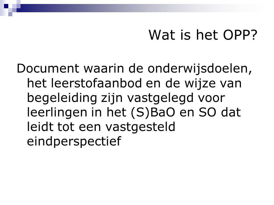 Wat is het OPP? Document waarin de onderwijsdoelen, het leerstofaanbod en de wijze van begeleiding zijn vastgelegd voor leerlingen in het (S)BaO en SO