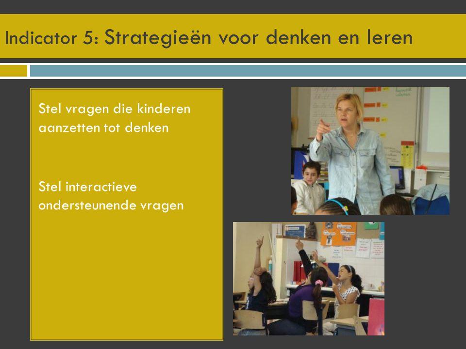 Indicator 5: Strategieën voor denken en leren Stel vragen die kinderen aanzetten tot denken Stel interactieve ondersteunende vragen