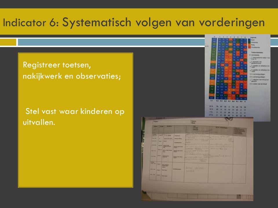 Indicator 6: Systematisch volgen van vorderingen Registreer toetsen, nakijkwerk en observaties; Stel vast waar kinderen op uitvallen.