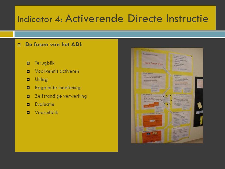  De fasen van het ADI:  Terugblik  Voorkennis activeren  Uitleg  Begeleide inoefening  Zelfstandige verwerking  Evaluatie  Vooruitblik Indicator 4: Activerende Directe Instructie