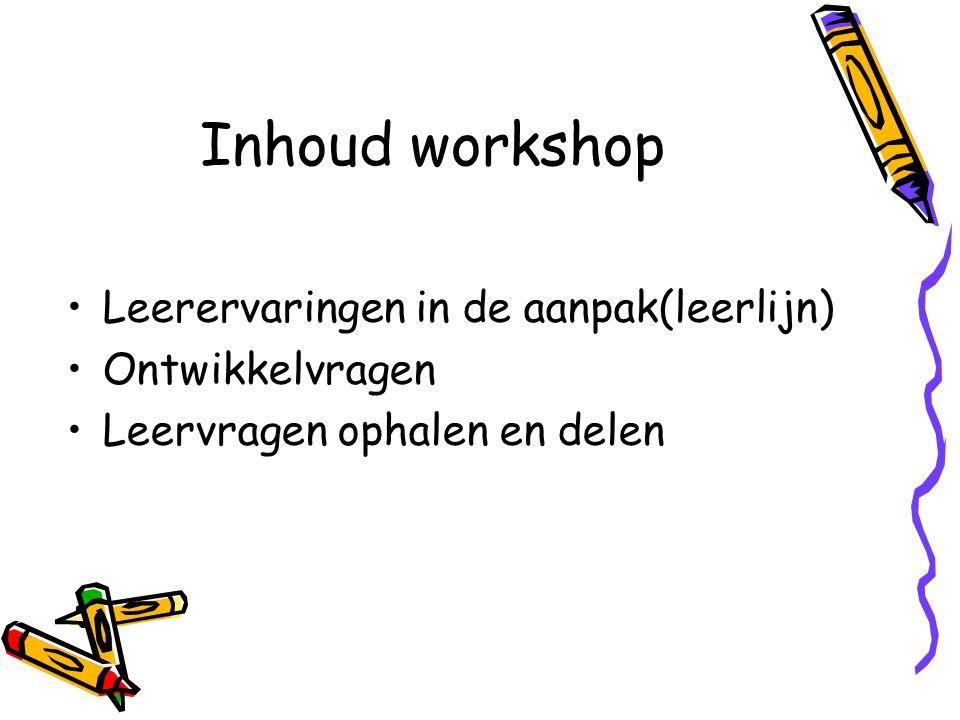 Inhoud workshop Leerervaringen in de aanpak(leerlijn) Ontwikkelvragen Leervragen ophalen en delen