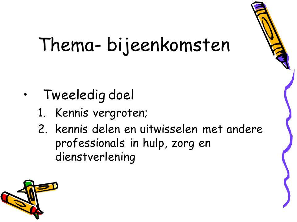 Thema- bijeenkomsten Tweeledig doel 1.Kennis vergroten; 2.kennis delen en uitwisselen met andere professionals in hulp, zorg en dienstverlening