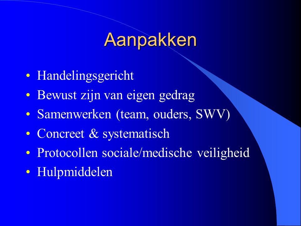 Aanpakken Handelingsgericht Bewust zijn van eigen gedrag Samenwerken (team, ouders, SWV) Concreet & systematisch Protocollen sociale/medische veiligheid Hulpmiddelen