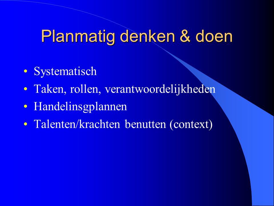 Planmatig denken & doen Systematisch Taken, rollen, verantwoordelijkheden Handelinsgplannen Talenten/krachten benutten (context)