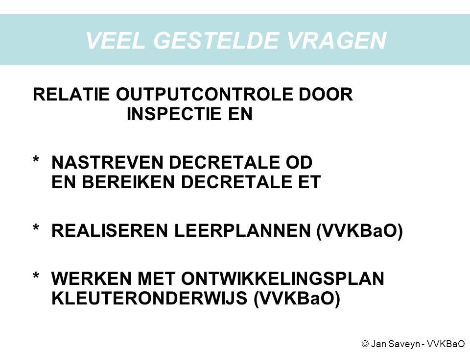 VEEL GESTELDE VRAGEN RELATIE OUTPUTCONTROLE DOOR INSPECTIE EN *NASTREVEN DECRETALE OD EN BEREIKEN DECRETALE ET *REALISEREN LEERPLANNEN (VVKBaO) *WERKEN MET ONTWIKKELINGSPLAN KLEUTERONDERWIJS (VVKBaO) © Jan Saveyn - VVKBaO