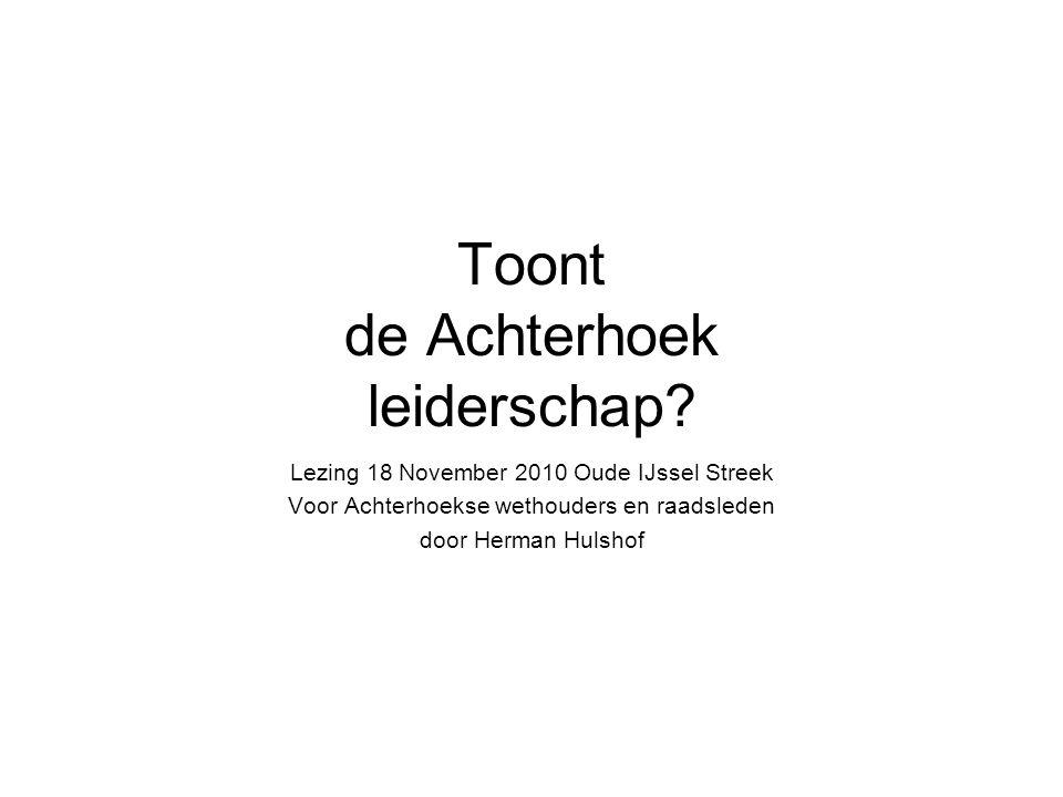 Toont de Achterhoek leiderschap? Lezing 18 November 2010 Oude IJssel Streek Voor Achterhoekse wethouders en raadsleden door Herman Hulshof