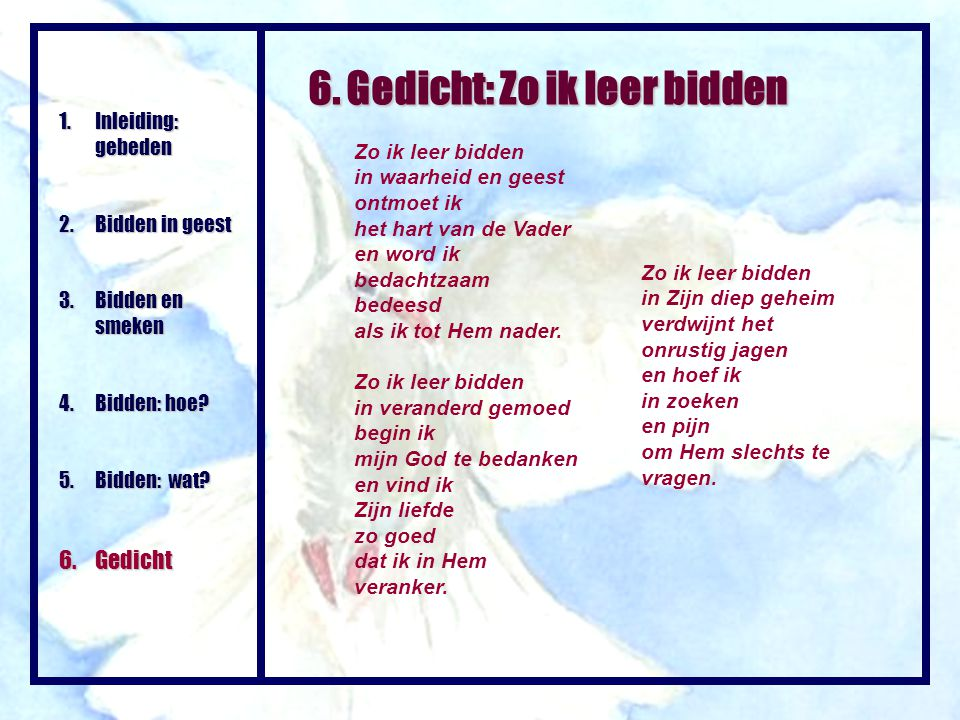 6. Gedicht: Zo ik leer bidden Zo ik leer bidden in waarheid en geest ontmoet ik het hart van de Vader en word ik bedachtzaam bedeesd als ik tot Hem na