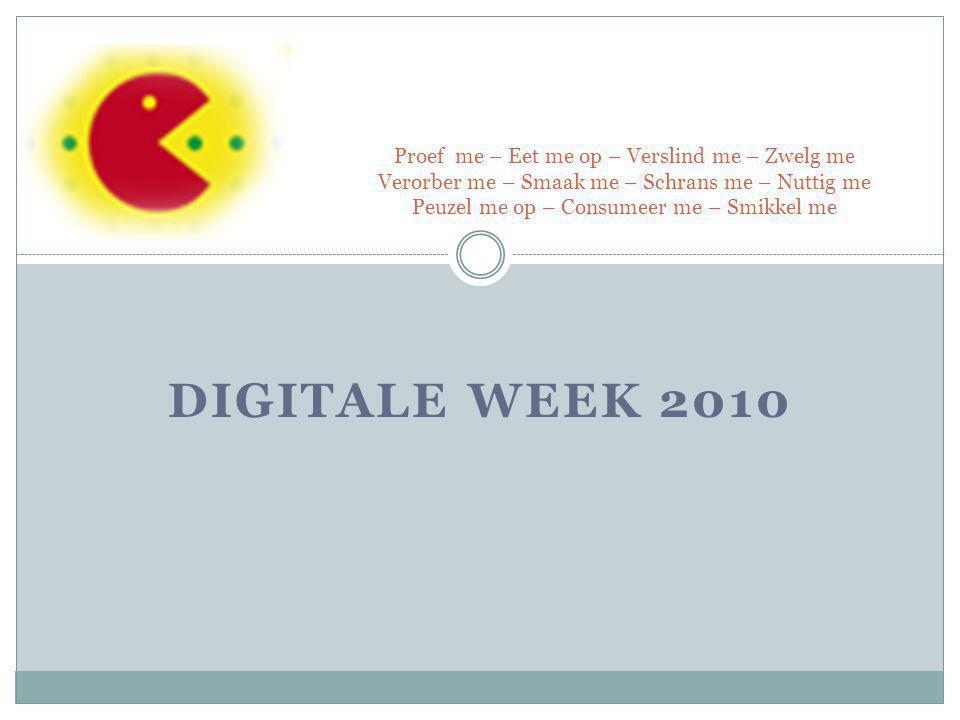 DIGITALE WEEK 2010 Proef me – Eet me op – Verslind me – Zwelg me Verorber me – Smaak me – Schrans me – Nuttig me Peuzel me op – Consumeer me – Smikkel