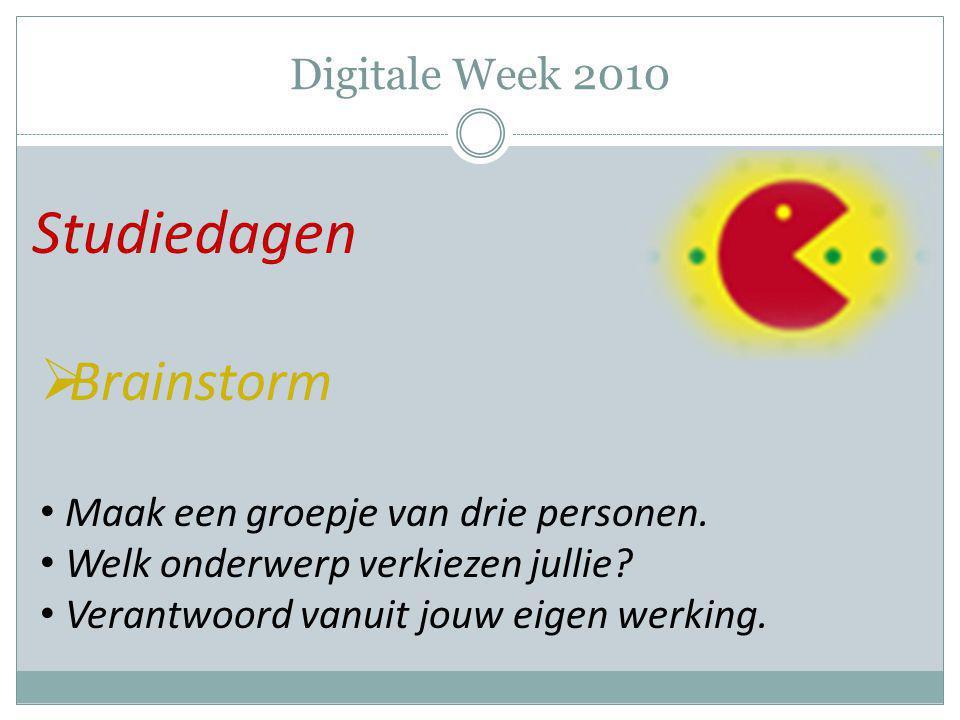 Digitale Week 2010 Studiedagen  Brainstorm Maak een groepje van drie personen. Welk onderwerp verkiezen jullie? Verantwoord vanuit jouw eigen werking