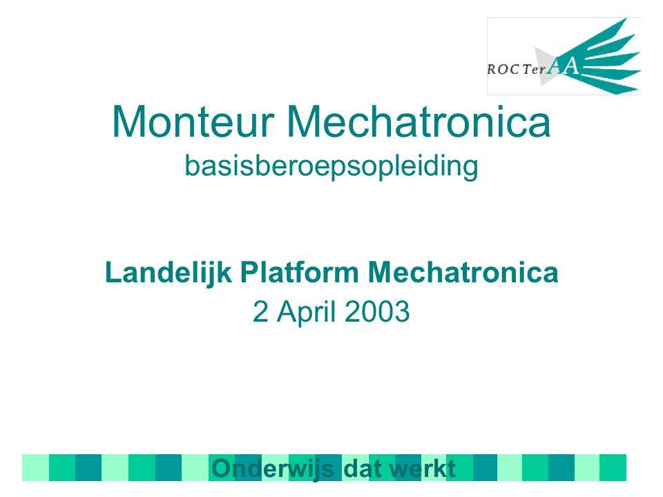 Monteur Mechatronica basisberoepsopleiding Landelijk Platform Mechatronica 2 April 2003 Onderwijs dat werkt