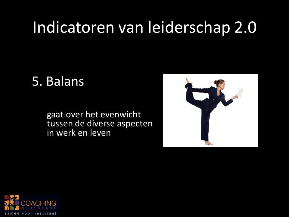 5. Balans gaat over het evenwicht tussen de diverse aspecten in werk en leven Indicatoren van leiderschap 2.0