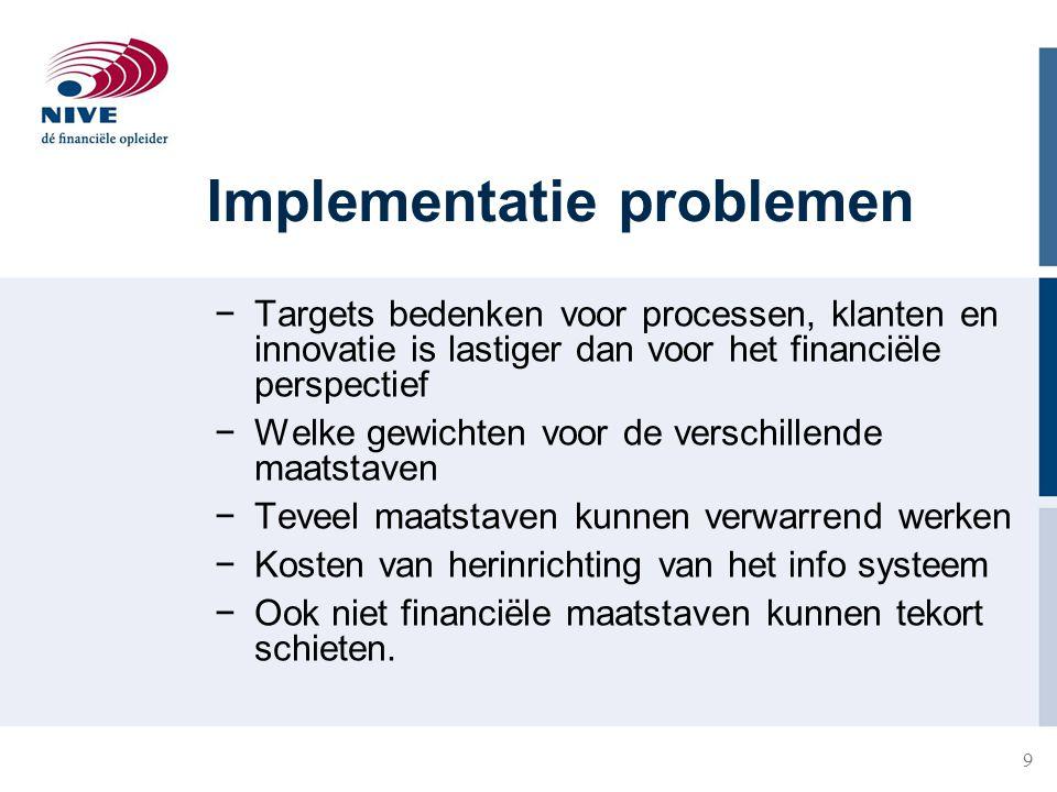 9 Implementatie problemen −Targets bedenken voor processen, klanten en innovatie is lastiger dan voor het financiële perspectief −Welke gewichten voor