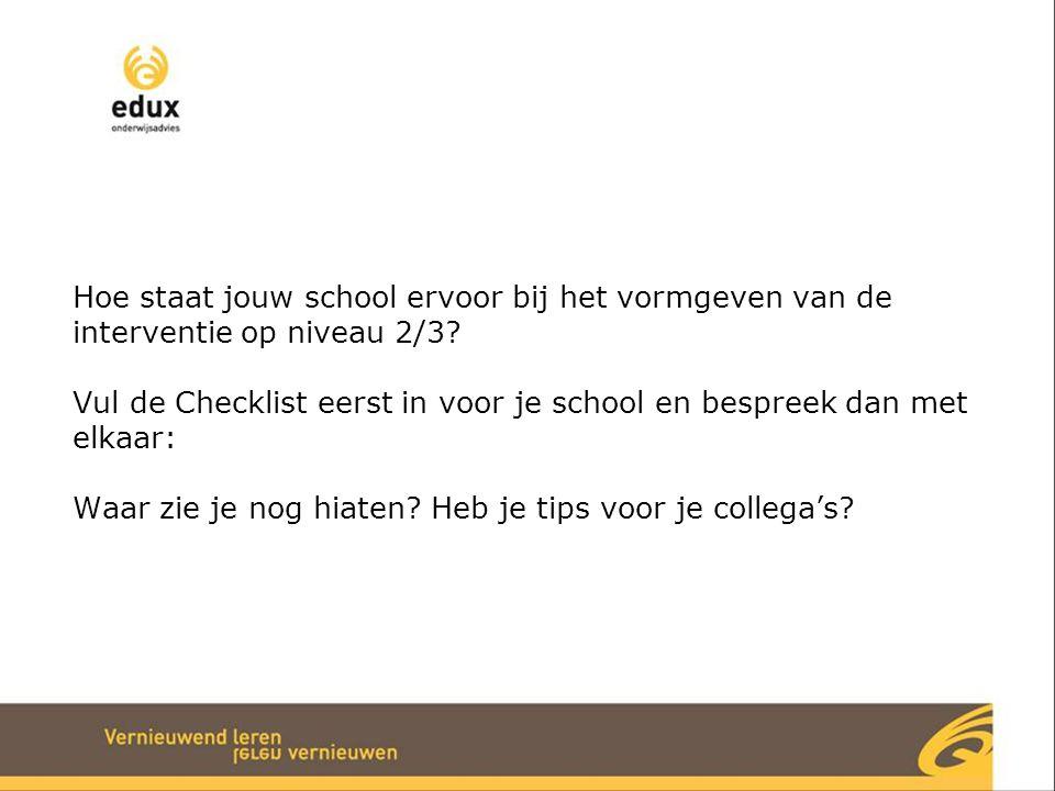 Hoe staat jouw school ervoor bij het vormgeven van de interventie op niveau 2/3? Vul de Checklist eerst in voor je school en bespreek dan met elkaar: