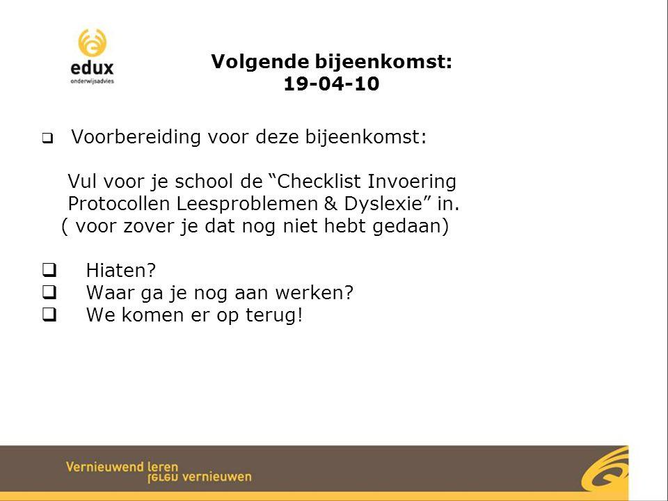"""Volgende bijeenkomst: 19-04-10  Voorbereiding voor deze bijeenkomst: Vul voor je school de """"Checklist Invoering Protocollen Leesproblemen & Dyslexie"""""""