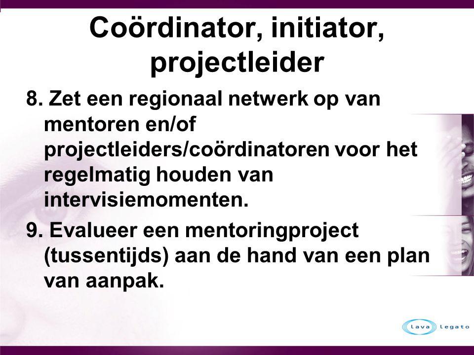 Coördinator, initiator, projectleider 8. Zet een regionaal netwerk op van mentoren en/of projectleiders/coördinatoren voor het regelmatig houden van i