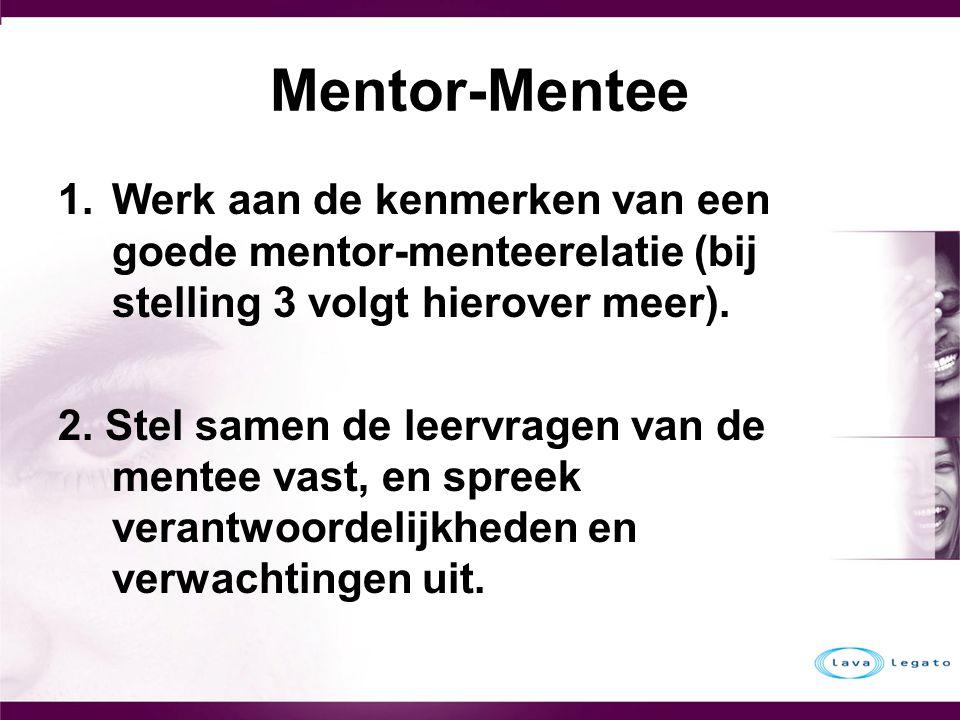 Mentor-Mentee 1.Werk aan de kenmerken van een goede mentor-menteerelatie (bij stelling 3 volgt hierover meer). 2. Stel samen de leervragen van de ment
