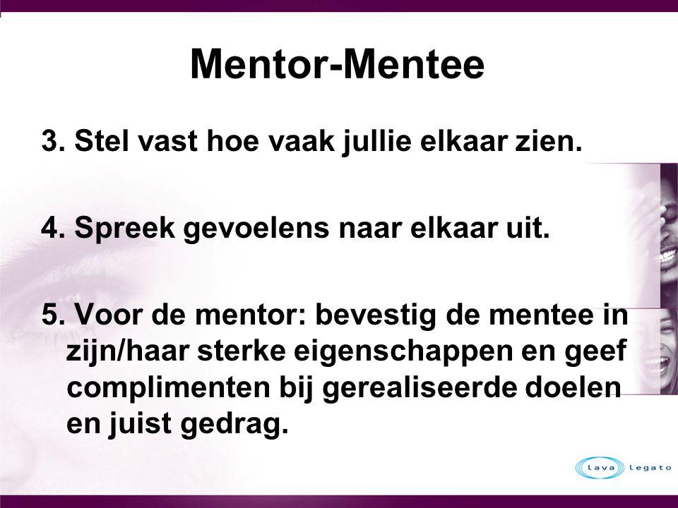 Mentor-Mentee 3. Stel vast hoe vaak jullie elkaar zien. 4. Spreek gevoelens naar elkaar uit. 5. Voor de mentor: bevestig de mentee in zijn/haar sterke