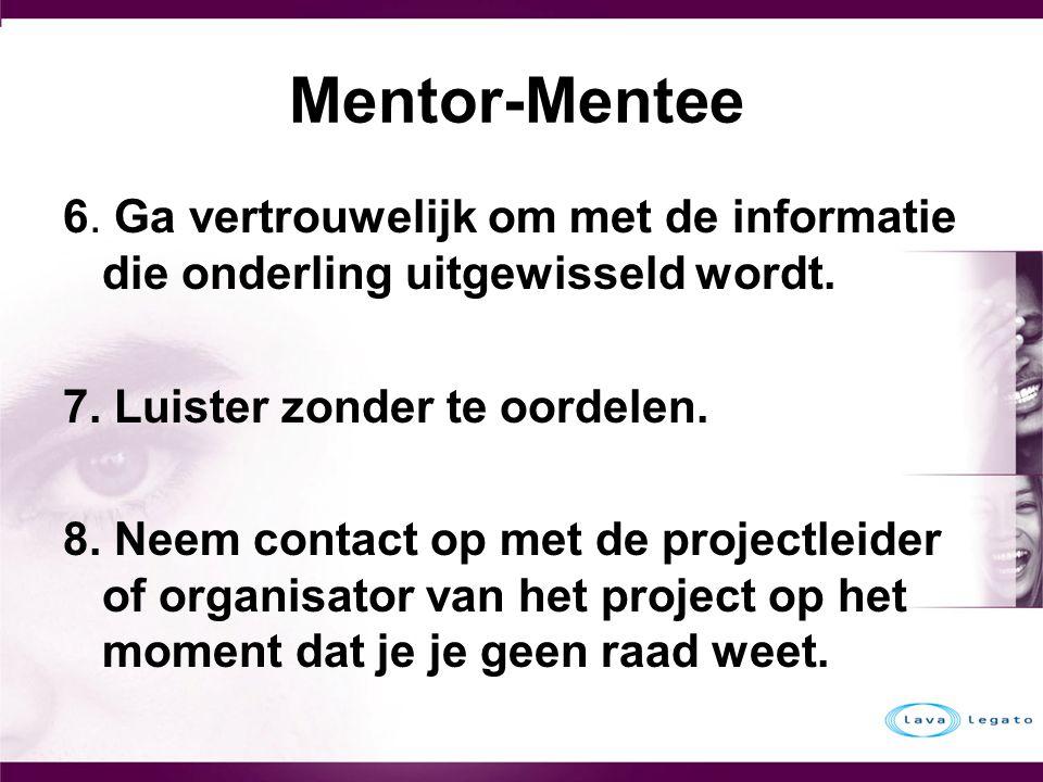 Mentor-Mentee 6. Ga vertrouwelijk om met de informatie die onderling uitgewisseld wordt. 7. Luister zonder te oordelen. 8. Neem contact op met de proj