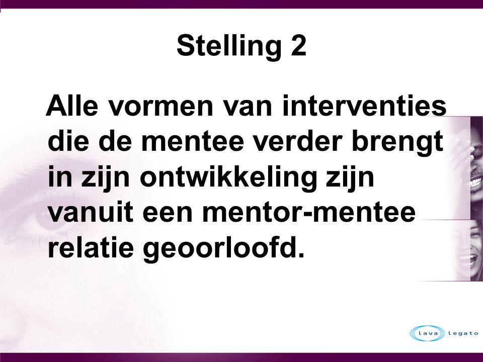 Stelling 2 Alle vormen van interventies die de mentee verder brengt in zijn ontwikkeling zijn vanuit een mentor-mentee relatie geoorloofd.