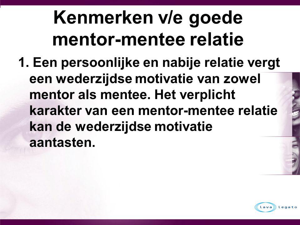 Kenmerken v/e goede mentor-mentee relatie 1. Een persoonlijke en nabije relatie vergt een wederzijdse motivatie van zowel mentor als mentee. Het verpl