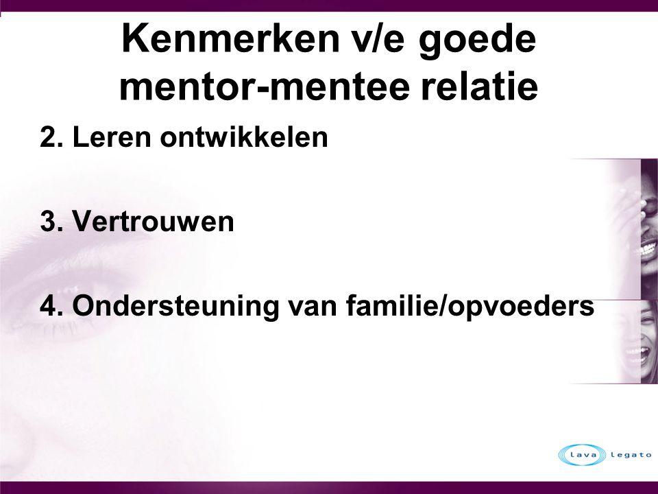 Kenmerken v/e goede mentor-mentee relatie 2. Leren ontwikkelen 3. Vertrouwen 4. Ondersteuning van familie/opvoeders