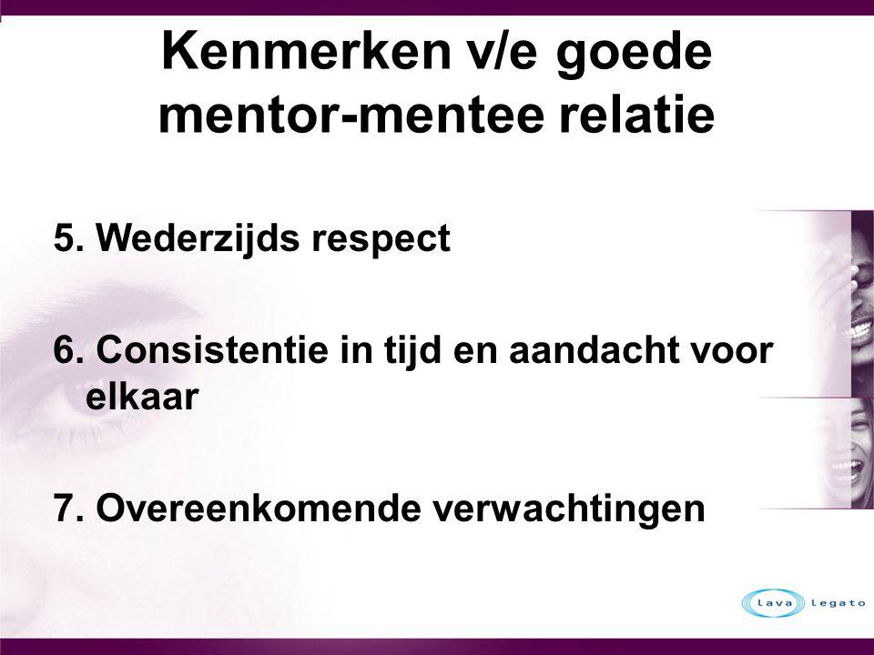 Kenmerken v/e goede mentor-mentee relatie 5. Wederzijds respect 6. Consistentie in tijd en aandacht voor elkaar 7. Overeenkomende verwachtingen