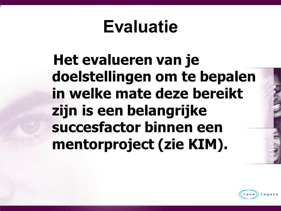 Evaluatie Het evalueren van je doelstellingen om te bepalen in welke mate deze bereikt zijn is een belangrijke succesfactor binnen een mentorproject (