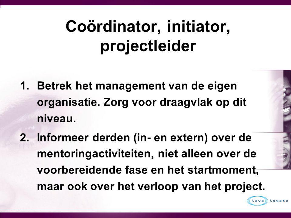Coördinator, initiator, projectleider 1.Betrek het management van de eigen organisatie. Zorg voor draagvlak op dit niveau. 2.Informeer derden (in- en