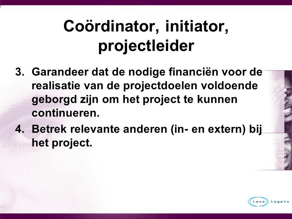 Coördinator, initiator, projectleider 3.Garandeer dat de nodige financiën voor de realisatie van de projectdoelen voldoende geborgd zijn om het projec