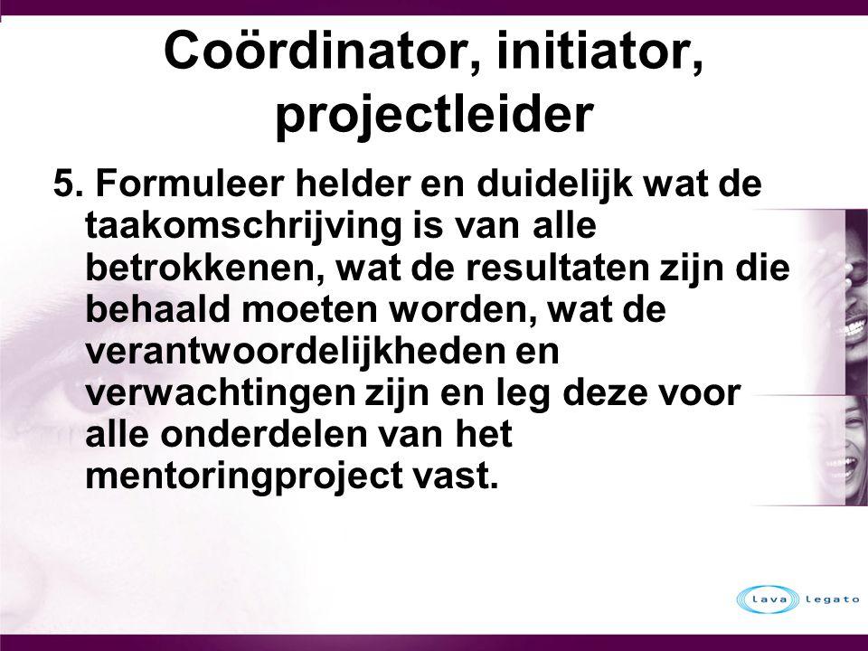 Coördinator, initiator, projectleider 5. Formuleer helder en duidelijk wat de taakomschrijving is van alle betrokkenen, wat de resultaten zijn die beh