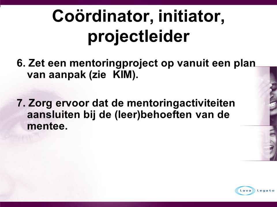 Coördinator, initiator, projectleider 6. Zet een mentoringproject op vanuit een plan van aanpak (zie KIM). 7. Zorg ervoor dat de mentoringactiviteiten
