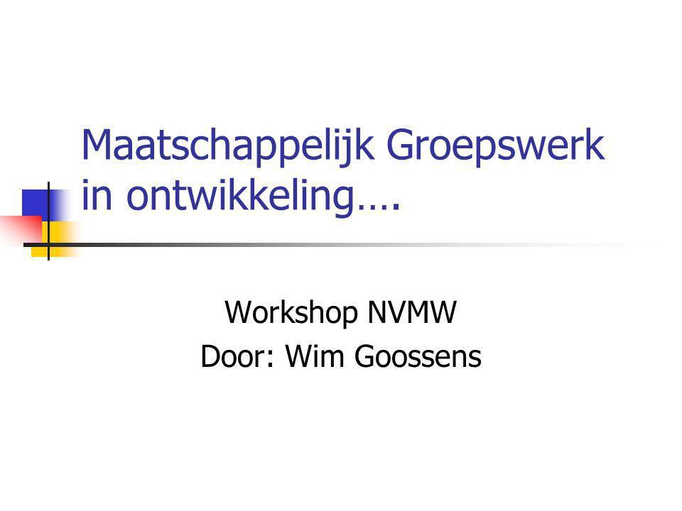 Maatschappelijk Groepswerk in ontwikkeling…. Workshop NVMW Door: Wim Goossens